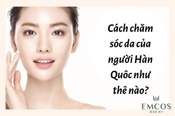 Cách chăm sóc da của người Hàn Quốc để TRẮNG HỒNG, RẠNG RỠ!